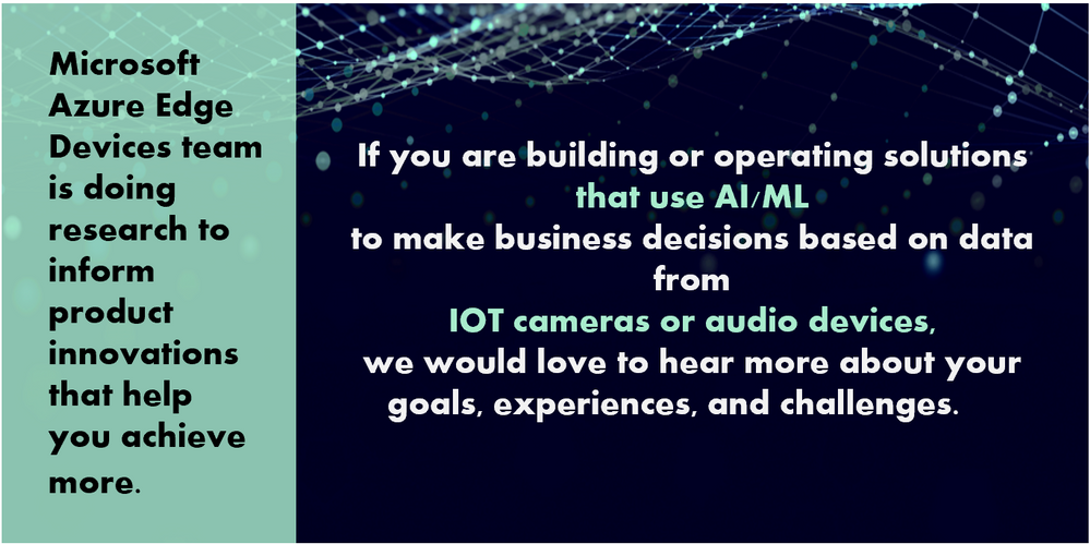 If you are building or operating solutions  that use AI/ML  to make business decisions based on data from  IOT cameras or audio devices,  we would love to hear more about your  goals, experiences, and challenges.