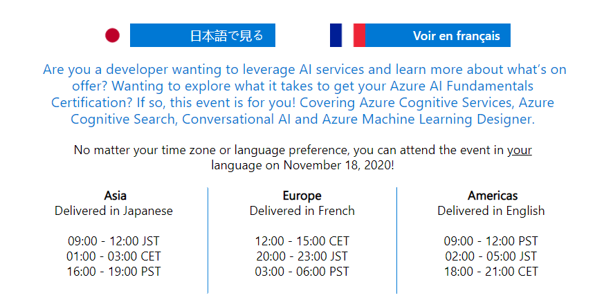 Are you interested inwanting to leverage AI services and learn more about what's on offer? Wanting to explore what it takes to get your Azure AI Fundamentals Certification? If so, this event is for you! Covering Azure Cognitive Services, Azure Cognitive Search, Conversational AI and Azure Machine Learning Designer. No matter your time zone or language preference, you can attend the event in your language on November 18, 2020!