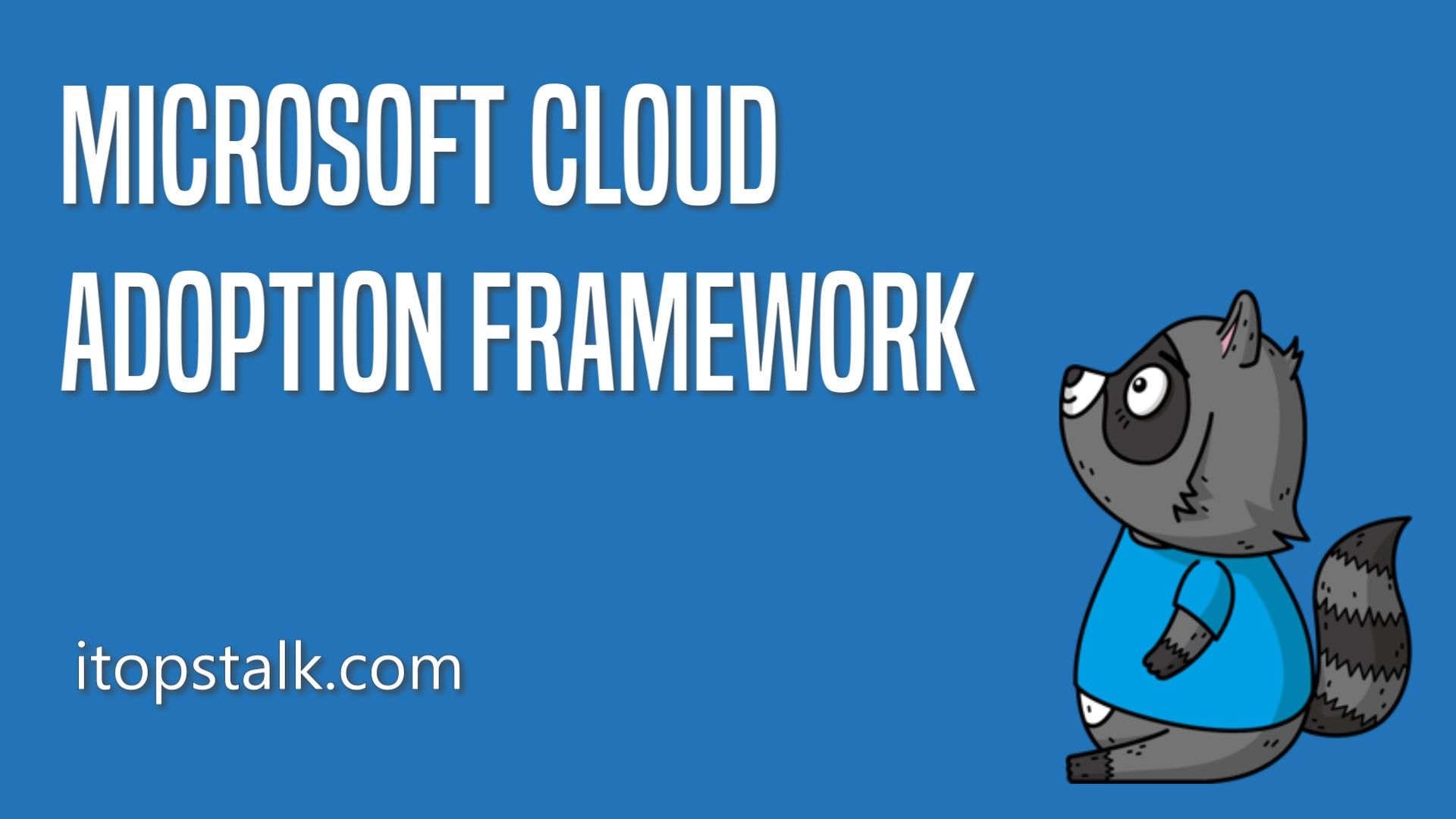 How the Microsoft Cloud Adoption Framework Can Help You