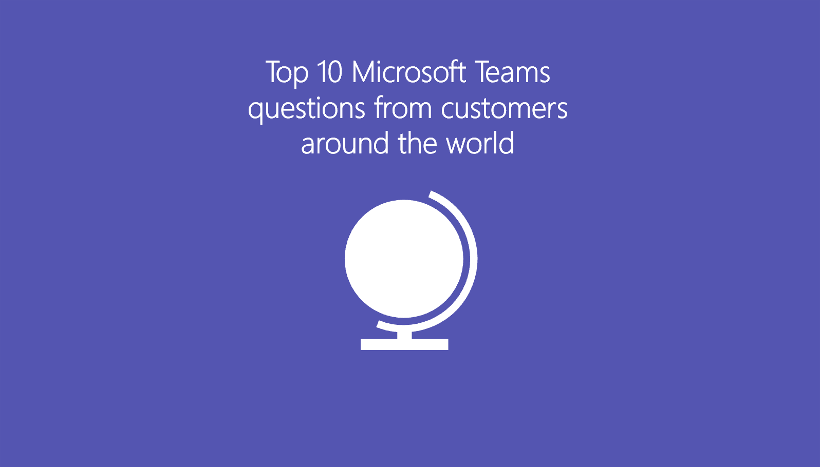 Top 10 Microsoft Teams questions from customers around the world